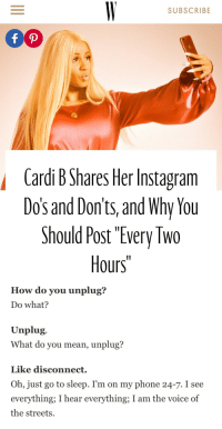 "Funny, Go to Sleep, and Instagram: SUBSCRIBE  Cardi B Shares Her Instagram  Dos and Don'ts, and Why You  Should Post ""Every Two  Hours""   How do you unplug?  Do what?  Unplug.  What do you mean, unplug?  Like disconnect.  Oh, just go to sleep. I'm on my phone 24-7. I see  everything; I hear everything; I am the voice of  the streets. blackberryshawty: americanboyftkanye: Idk why this is soooo funny  Me"
