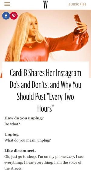 """Funny, Go to Sleep, and Instagram: SUBSCRIBE  Cardi B Shares Her Instagram  Dos and Don'ts, and Why You  Should Post """"Every Two  Hours""""   How do you unplug?  Do what?  Unplug.  What do you mean, unplug?  Like disconnect.  Oh, just go to sleep. I'm on my phone 24-7. I see  everything; I hear everything; I am the voice of  the streets. blackberryshawty: americanboyftkanye: Idk why this is soooo funny  Me"""