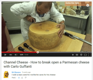 dogjpeg:: Subscribe here  UETN  5:59/15:03  Channel Cheese - How to break open a Parmesan cheese  with Carlo Guffanti   Mr Banana 3 weeks ago  I wish a man cared for me like he cares for his cheese  Reply-8 dogjpeg: