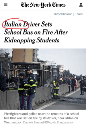 Fire, New York, and Police: SUBSCRIBE NOW LOG IN  Italian Driver Sets  School Bus on Fire After  Kidnapping Students  Firefighters and police near the remains of a school  bus that was set on fire by its driver, near Milan on  Wednesday. Daniele Bennati/EPA, via Shutterstock This is why Failing New York Times writers need to learn to code