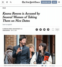 Memes, New York, and New York Times: SUBSCRIBE NOW  LOG IN  t0  FILM  Keanu Reeves is Accused by  Several Women of Taking  Them on Nice Dates  Leer en español  By MELENA RYZIK, CARA BUCKLEY and  JODI KANTOR NOV11. 2017  2824  Eight women have told The New York Times that the actor's (GC)