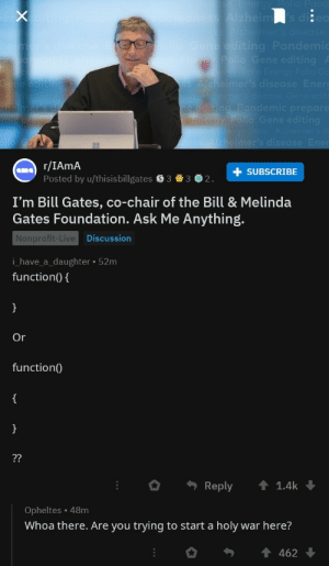 Bill Gates, Live, and Chair: + SUBSCRIBE  Posted by u/thisisbillgates S33 2  I'm Bill Gates, co-chair of the Bill & Melinda  Gates Foundation. Ask Me Anything.  Nonprofit-Live  i_have_a_daughter 52m  function(0  Discussion  Or  function(  。. Reply ↑ 1.4k ↓  Opheltes 48m  Whoa there. Are you trying to start a holy war here? We found the guy responsible for the incoming war