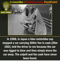 Fake, Memes, and Run: Subscribe : Youtube.com/FactPoint  FACT POINT  In 1968, in Japan a fake motorbike cop  stopped a car carrying 300m Yen in cash (26m  USD), told the driver to run because the car  was rigged to blow and then simply drove the  car away. The culprit and the cash have never  been found. factpoint Subscribe to our YouTube channel: Youtube.com-factpoint Sources mentioned here : fact point.info Posted By Admin : @TheAmitBaghel