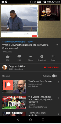 Driving, The Worst, and Islam:  #SubscribeToPewdiepie #TSeries  What is Driving the Subscribe to PewDiePie  Phenomenon?  190K views  15K  253  Share  Download  Save  Sargon of Akkad  868K subscribers  SUBSCRIBE  Up next  Autoplay  You Cannot Trust Patreorn  Sargon of Akkad  401 K views  29:08  THE VERGE- FAILED PC  BUILD REACTION II This is  Comedy!!  TacoFist  EPIC EAIL  GOMEDAGOLD 2603 Recommended for you  THAT'S GROSS!  The Worst of Islam  Apoloaists