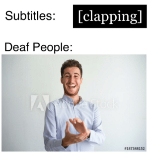 Subtitles:  [clapping]  Deaf People:  *claps in deaf*