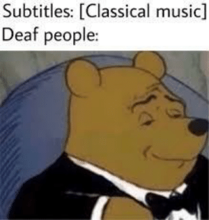Dank, Memes, and Music: Subtitles: [Classical music]  Deaf people: *not hearing* by thesfgguy MORE MEMES