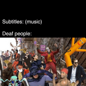 I added dancers to the deaf party: Subtitles: (music)  Deaf people: I added dancers to the deaf party