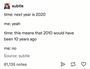 : subtle  time: next year is 2020  me: yeah  time: this means that 2010 would have  been 10 years ago  me: no  Source: subtle  61,135 notes