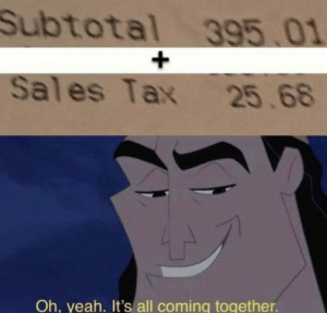 .: Subtotal 395 01  +  Sa  Sales Tax 25.68  Oh, yeah. It's all coming together. .