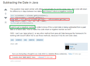 Funny, Future, and Calendar: Subtracting the Date in Java  This question may seem similar with others hut actually it'snot the same case This code will return  the difference in days between two dates, but it doesn't return a negative number  0  Date currentdate-calendar.getCurrentDate()  Date referencedate = calendar, getDate  long math-Math.abs (currentdate.getTime() - referencedate.getTime));  System.out.println(result);  I want to get a negative number n order to know if the current date is being subtracted from a past  date or a future date. How to make this code return a negative number as well?  OBS: I can't use Date.after() or any other method from java.util.Date because the framework I'nm  working with doesn't allow me to use those methods, because it has its own Date class.  java validation date datetime datepicker  share edit  asked 14 mins ago  Rafa  116 6  have you tried giving a thought to use Joda which is a datetime library exclusively - Satya 12 mins ago  4 I wonder what Math.abs() does... shmosel 12 mins ago  add a comment A funny thing I found while ago on Stackoverflow