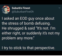 "Dank, 🤖, and Stress: Suburb's Finest  @SuburbanFiveOh  I asked an EOD guy once about  the stress of bomb defusing.  He shrugged & said ""It's not. l'm  either right, or suddenly it's not my  problem any more.""  I try to stick to that perspective."