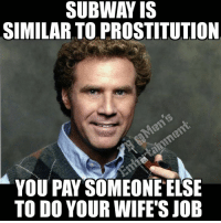 Oh no!!!: SUBWAY IS  SIMILAR TO PROSTITUTION  You PAY SOMEONE ELSE  TO DO YOUR WIFE'S JOB Oh no!!!