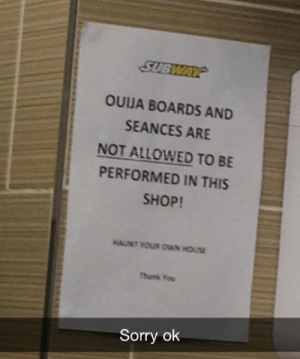 Prince, Sorry, and Subway: SUBWAY  OUUA BOARDS AND  SEANCES ARE  NOT ALLOWED TO BE  PERFORMED IN THIS  SHOP!  Thank You  Sorry ok lockers: cemetery-prince:  HAUNT YOUR OWN HOUSE  i wonder what happened at this particular subway to provoke the creation of this sign