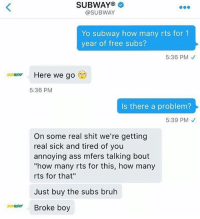 "Ass, Bruh, and Funny: SUBWAY  @SUBWAY  Yo subway how many rts for 1  year of free subs?  5:36 PM  Here we go  SUBWAY  5:36 PM  Is there a problem?  5:39 PM  On some real shit we're getting  real sick and tired of you  annoying ass mfers talking bout  ""how many rts for this, how many  rts for that""  Just buy the subs bruh  su WAV  Broke boy Subway, I haven't eaten you in years but I just might give another taste cuz of this."