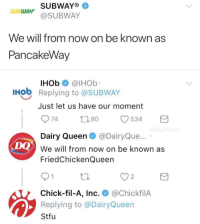 "Chick-Fil-A, Memes, and Stfu: SUBWAYO  @SUBWAY  SUBWAy  We will from now on be known as  PancakeWav  IHOb @lHOb  Hob Replying to @SUBWAY  Just let us have our moment  Dairy Queen@DairyQue...  We will from now on be known as  FriedChickenQueen  DQ  2  Chick-fil-A, Inc. @ChickfilA  Replying to @DairyQueen  Stfu <p>This is getting outta hand via /r/memes <a href=""https://ift.tt/2y8X3HE"">https://ift.tt/2y8X3HE</a></p>"