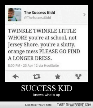 Success Kidhttp://omg-humor.tumblr.com: Succe  The Success Kidd  @TheSuccessKidd  TWINKLE TWINKLE LITTLE  WHORE you're at school, not  Jersey Shore. you're a slutty,  orange mess PLEASE GO FIND  A LONGER DRESS.  8:00 PM · 23 Apr 12 via HootSuite  SUCCESS KID  knows what's up  TASTE OF AWESOME.COM  Like this? You'll hate Success Kidhttp://omg-humor.tumblr.com