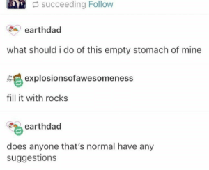 fill it with EVERY rock: succeeding Follow  earthdad  what should i do of this empty stomach of mine  explosionsofawesomeness  fill it with rocks  earthdad  does anyone that's normal have any  suggestions fill it with EVERY rock