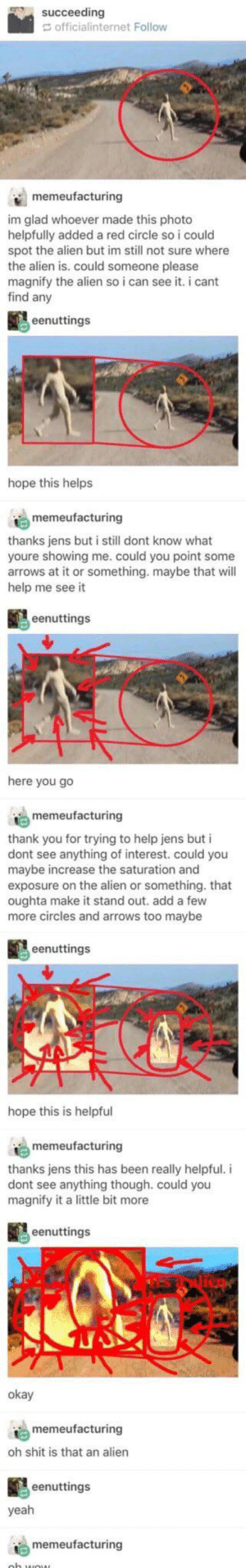 Shit, Yeah, and Thank You: succeeding  officialinternet Follow  memeufacturing  im glad whoever made this photo  helpfully added a red circle soi could  spot the alien but im still not sure where  the alien is. could someone please  magnify the alien so i can see it. i cant  find any  eenuttings  hope this helps  memeufacturing  thanks jens but i still dont know what  youre showing me. could you point some  arrows at it or something. maybe that will  help me see it  eenuttings  here you go  memeufacturing  thank you for trying to help jens but i  dont see anything of interest. could you  maybe increase the saturation and  exposure on the alien or something. that  oughta make it stand out. add a few  more circles and arrows too maybe  eenuttings  hope this is helpful  memeufacturing  thanks jens this has been really helpful. i  dont see anything though. could you  magnify it a little bit more  eenuttings  okay  memeufacturing  oh shit is that an alien  eenuttings  yeah  memeufacturing We got to be able to identify an alien if we're going to raid Area 51