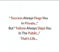 "Life, Memes, and Failure: "" Success Always Hugs You  In Private..""  But"" Failure Always Slaps You  In The Public...""  That's Life...  IC."