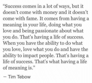 "Life, Love, and Money: ""Success comes in a lot of ways, but it  doesn't come with money and it doesn't  come with fame. It comes from having a  meaning in your life, doing what you  love and being passionate about what  you do. That's having a life of success.  When you have the ability to do what  you love, love what you do and have the  ability to impact people. That's having a  life of success. That's what having a life  of meaning is.""  - Tim Tebow"