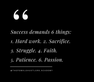Demands: Success demands 6 things:  1. Hard work. 2. Sacrifice.  3. Struggle. 4. Faith.  5. Patience. 6. Passion.  @ THEFEM ALEHUSTLERS.ACADEMY