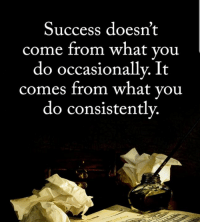 Success: Success doesn't  come from what vou  do occasionally. It  comes from what you  do consistentlv.