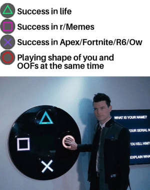 NoIcE mAn, YoU bRoUgHt A dEaD bAcK: Success in life  Success in r/Memes  Success in Apex/Fortnite/R6/Ow  Playing shape of you and  OOFS at the same time  WHAT IS YOUR NAME?  OUR SERIAL N  OU KILL HIM?  EXPLAIN WHA  X NoIcE mAn, YoU bRoUgHt A dEaD bAcK