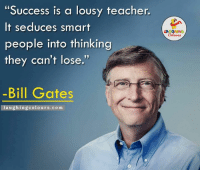 """Truth About Success...:): """"Success is a lousy teacher.  It seduces smart  people into thinking  they can't lose.  -Bill Gates  laughing colours.com Truth About Success...:)"""