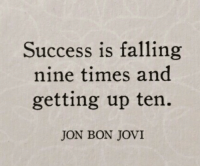 Success, Bon Jovi, and Jon Bon Jovi: Success is falling  nine times and  getting up ten.  JON BON JOVI