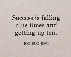 Getting Up: Success is falling  nine times and  getting up ten.  JON BON JOVI