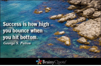 How High, Memes, and Quotes: Success is how high  you bounce when  you hit bottom.  George S. Patton  Brainy  Quote Success is how high you bounce when you hit bottom. - George S. Patton https://www.brainyquote.com/quotes/quotes/g/georgespa161896.html #brainyquote #QOTD #success #motivation #rocks