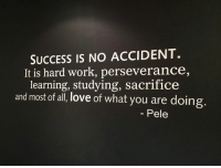 Probably the best definition of success. A lot of people confuse success with money. Success is much more than that...: SUCCESS IS NO ACCIDENT.  It is hard work, perseverance,  learning, studying, sacrifice  and most of all, love of what you are doing.  Pele Probably the best definition of success. A lot of people confuse success with money. Success is much more than that...