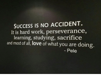 Love, Memes, and Work: SUCCESS IS NO ACCIDENT.  It is hard work, perseverance,  learning, studying, sacrifice  and most of all, love of what you are doing.  Pele Probably the best definition of success. 👍 Thanks to @agentsteven