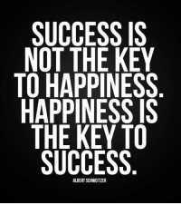 Success: SUCCESS IS  NOT THE KEY  TO HAPPINESS  HAPPINESS IS  THE KEY TO  SUCCESS  ALBERT SCHWEITZER