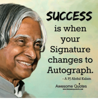 Memes, Quotes, and Awesome: SUCCESS  is when  your  Signature  changes to  Autograph.  A PJ Abdul Kalam  Awesome Quotes  www.Awesomequotes4u.com