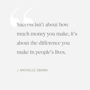 Much Money: Success isn't about how  much money you make, it's  about the difference you  make in people's lives.  / MICHELLE OBAMA