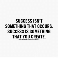 Memes, 🤖, and Create: SUCCESS ISN'T  SOMETHING THAT OCCURS  SUCCESS IS SOMETHING  THAT YOU CREATE  INSTAGRAM THEGOODQUOTE TheGoodQuote