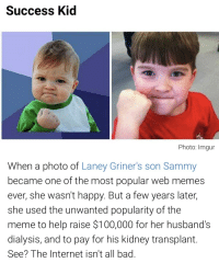 success kid: Success Kid  Photo: Imgur  When a photo of Laney Griner's son Sammy  became one of the most popular web memes  ever, she wasn't happy. But a few years later,  she used the unwanted popularity of the  meme to help raise $100,000 for her husband's  dialysis,and to pay for his kidney transplant  See? The Internet isn't all bad