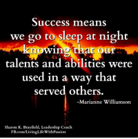 """Success means we go to sleep at night knowing that our talents and abilities were used in a way that served others."" -Marianne Williamson  <3 Living Life With Passion: Success means  we go to sleep at night  knowing that our  talents and abilities w  used in a way that  served others.  Marianne Williamson  Sharon K. Brayfield, Leadership Coach  FB.com/LivingLifeWithPassion ""Success means we go to sleep at night knowing that our talents and abilities were used in a way that served others."" -Marianne Williamson  <3 Living Life With Passion"