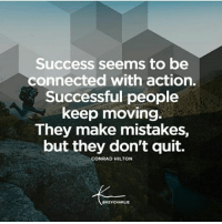 Success: Success seems to be  connected with action.  Successful people  keep moving.  They make mistakes,  but they don't quit.  CONRAD HILTON  8KEVCHARLIE