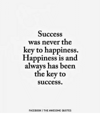 Happiness: Success  was never the  key to happiness.  Happiness is and  always has been  the key to  Success.  FACEBOOK I THE AWES0ME QUOTES