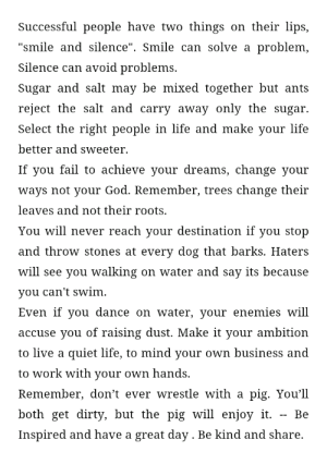 """[image] Been feeling so down lately but now I decided to get my shit together and have a more positive outlook in life, I'll start it with posting positive stuff every morning . First post.. old but it inspires me everytime I read it. Hope it'll do the same to you. 😊: Successful people have two things on their lips,  """"smile and silence"""". Smile can solve a  problem,  Silence can avoid problems.  Sugar and salt may be mixed together but ants  reject the salt and carry away only the sugar  Select the right people in life and make your life  better and sweeter  If you fail to achieve your dreams, change your  ways not your God. Remember, trees change their  leaves and not their roots.  You will never reach your destination if you stop  and throw stones at every dog that barks. Haters  will see you walking on water and say its because  you can't swim  Even if you dance on water, your enemies will  accuse you of raising dust. Make it your ambition  to live a quiet life, to mind your own business and  to work with your own hands.  Remember, don't ever wrestle with a pig. You'll  bothget dirty, but the pig will enjoy it  Ве  Inspired and have a great day . Be kind and share. [image] Been feeling so down lately but now I decided to get my shit together and have a more positive outlook in life, I'll start it with posting positive stuff every morning . First post.. old but it inspires me everytime I read it. Hope it'll do the same to you. 😊"""