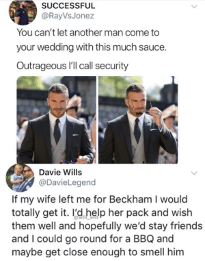 Wife's going places then.: SUCCESSFUL  @RayVsJonez  You can't let another man come to  your wedding with this much sauce.  Outrageous I'll call security  Davie Wills  @DavieLegend  If my wife left me for Beckham I would  totally get it. l'd help her pack and wish  them well and hopefully we'd stay friends  and I could go round for a BBQ and  maybe get close enough to smell him Wife's going places then.