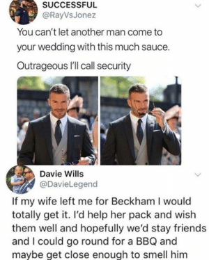 I support her too, hot damn.: SUCCESSFUL  @RayVsJonez  You can't let another man come to  your wedding with this much sauce.  Outrageous I'll call security  Davie Wills  @DavieLegend  If my wife left me for Beckham I would  totally get it. I'd help her pack and wish  them well and hopefully we'd stay friends  and I could go round for a BBQ and  mavbe get close enough to smell him I support her too, hot damn.