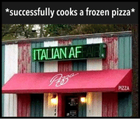 Af, Frozen, and Pizza: *successfully cooks a frozen pizza*  ITALIAN AF AE  PIZZA