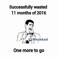 Memes, Success, and 🤖: Successfully Wasted  11 months of 2016  fib/Bhukkad  One more to go :3