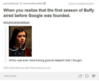 Google, Memes, and Slayer: succubitches  welcometocaritas  Source: em  lythevampire  When you realize that the first season of Buffy  aired before Google was founded  em  slayer:  Willow was even more fucking good at research than l thought.  #life's hard when you don't know queue you are  1,832 notes (y) Fantasy and Sci-Fi Rock My World
