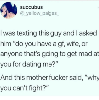 "Dating, Memes, and Texting: Succubus  @_yellow paiges  I was texting this guy and I asked  him ""do you have a gf, wife, or  anyone that's going to get mad at  you for dating me?""  And this mother fucker said, ""why  you can't fight?"" How's ya knuckle game looking..👀😂😂"