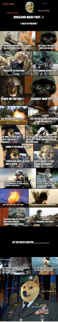 Another One, Doge, and Dogs: such valour  DOGELAND WARS PART -I  ALES OF VALOUR  KOMMA  IS RECON OK! EADY  STRIKE  CORPS FOR ASSA  THE FORT BARKSTERIS IN SIGHT  INFANTRY IN POSITION!  KITTY SN  N POS  TANKS ON THE RO  ASSAULT NOW  DIE CHESD  SIR THE KATZIS AREATTACKING  FROM THE WES  WEHAVETO HOLD ON  RTHE KATZISHAVED  OYED  OUR  UNTIL THEALLIES ARTILLERY MORE THAN HALF OFOUR  NMENTA  DEAD  ARRIV  DAMNIT PVT MOON MOON  GUESS WE HAVE TO FIGHT  GENTLEDOGS !IT HAS  UNTIL DEATH  BEEN AN HONOUR  AUUESHEEDOUR HELPI  AT THOSE CATBASTAROS  THE DOGS HAVEDESTROYED  ETREA  ABANDON POSITIONS I  OUR TANKS AND ARE  STRIKE  AT THE KATZI CAPITOL  DERPURRHERIWEHAVELOSTTHEBATTLE FCK. WEHAVELOST THISBATTLE  OUR F  FAILED TOLCAPTURE  BUT WEWILLWIN THE WARI  FORT BARKSTER  freedo  very brave It's been a long time since I made one of these . Should I make another one ?