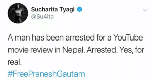Hey 9 year olds! Need your help! Recently, a nepali YouTube channel posted an honest but satirical movie review in which he gave his honest opinion. The review criticized the movie in many ways for which he got arrested as well. Moreover, he got fined and has been behind the bars for 5 days!: Sucharita Tyagi  @Su4ita  A man has been arrested for a YouTube  movie review in Nepal. Arrested. Yes, for  real.  Hey 9 year olds! Need your help! Recently, a nepali YouTube channel posted an honest but satirical movie review in which he gave his honest opinion. The review criticized the movie in many ways for which he got arrested as well. Moreover, he got fined and has been behind the bars for 5 days!
